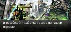 игровой сайт- Фабрика героев на нашем портале