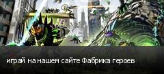 играй на нашем сайте Фабрика героев