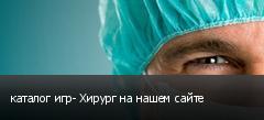 каталог игр- Хирург на нашем сайте