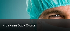игра на выбор - Хирург