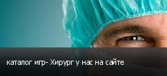 каталог игр- Хирург у нас на сайте