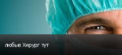 любые Хирург тут