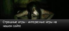 Страшные игры - интересные игры на нашем сайте