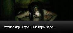 каталог игр- Страшные игры здесь