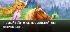 игровой сайт- игры про лошадей для девочек здесь
