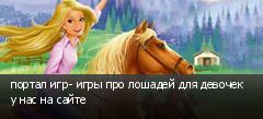 портал игр- игры про лошадей для девочек у нас на сайте