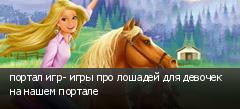 портал игр- игры про лошадей для девочек на нашем портале