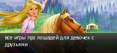 все игры про лошадей для девочек с друзьями