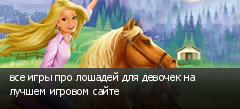 все игры про лошадей для девочек на лучшем игровом сайте
