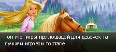 топ игр- игры про лошадей для девочек на лучшем игровом портале