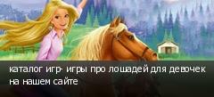 каталог игр- игры про лошадей для девочек на нашем сайте
