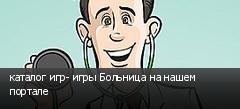 каталог игр- игры Больница на нашем портале