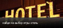 найди на выбор игры отель