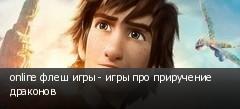 online флеш игры - игры про приручение драконов