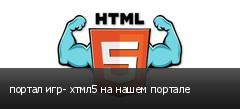 портал игр- хтмл5 на нашем портале