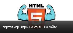 портал игр- игры на хтмл 5 на сайте