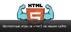 бесплатные игры на хтмл5 на нашем сайте