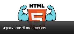 играть в хтмл5 по интернету