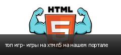 топ игр- игры на хтмл5 на нашем портале