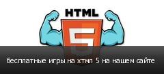 бесплатные игры на хтмл 5 на нашем сайте