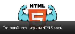Топ онлайн игр - игры на HTML5 здесь