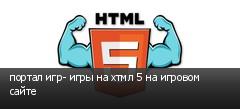 портал игр- игры на хтмл 5 на игровом сайте