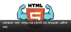 каталог игр- игры на хтмл5 на лучшем сайте игр