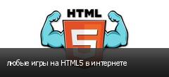 любые игры на HTML5 в интернете