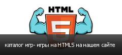 каталог игр- игры на HTML5 на нашем сайте