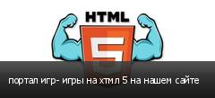 портал игр- игры на хтмл 5 на нашем сайте