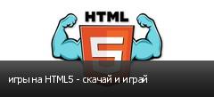 игры на HTML5 - скачай и играй