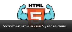 бесплатные игры на хтмл 5 у нас на сайте