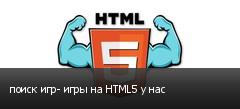 поиск игр- игры на HTML5 у нас