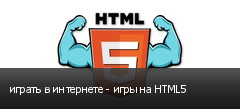 играть в интернете - игры на HTML5