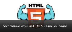 бесплатные игры на HTML5 на нашем сайте