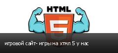 игровой сайт- игры на хтмл 5 у нас