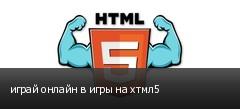 играй онлайн в игры на хтмл5