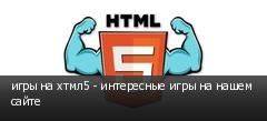 игры на хтмл5 - интересные игры на нашем сайте