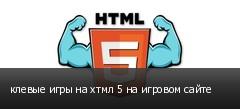 клевые игры на хтмл 5 на игровом сайте