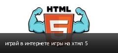 играй в интернете игры на хтмл 5