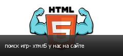 поиск игр- хтмл5 у нас на сайте