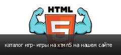 каталог игр- игры на хтмл5 на нашем сайте