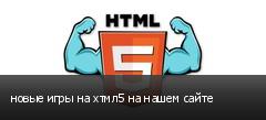 новые игры на хтмл5 на нашем сайте