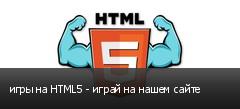 игры на HTML5 - играй на нашем сайте