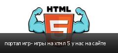 портал игр- игры на хтмл 5 у нас на сайте