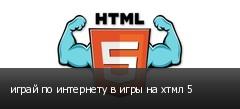 играй по интернету в игры на хтмл 5