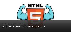 играй на нашем сайте хтмл 5