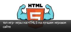 топ игр- игры на HTML5 на лучшем игровом сайте