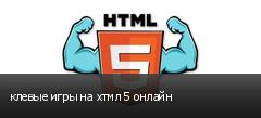 клевые игры на хтмл 5 онлайн