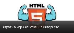 играть в игры на хтмл 5 в интернете